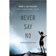 Never Say No Raising Big-Picture Kids by Foreman, Mark; Foreman, Jan, 9780781411738