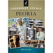 Legendary Locals of Peoria, Illinois by Wahl, Greg, 9781467101738