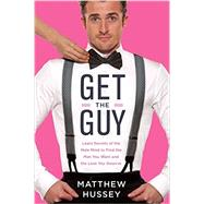 Get the Guy: Learn Secrets of the Male Mind to Find the Man You Want and the Love You Deserve by Hussey, Matthew; Hussey, Stephen (CON), 9780062241740