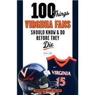 100 Things Virginia Fans Should Know and Do Before They Die by Leung, Brian J.; Holland, Terry, 9781629371740