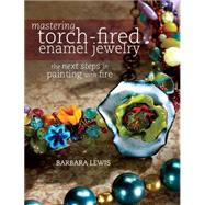 Mastering Torch-fired Enamel Jewelry: The Next Steps in Painting With Fire by Lewis, Barbara, 9781440311741