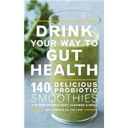 Drink Your Way to Gut Health: 140 Delicious Probiotic Smoothies & Other Drinks That Cleanse & Heal by Morgan, Molly, 9780544451742