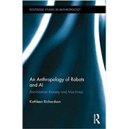 An Anthropology of Robots and AI: Annihilation Anxiety and Machines by Richardson; Kathleen, 9781138831742