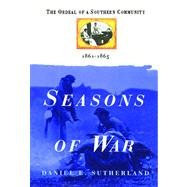 Seasons of War The Ordeal of a Southern Community 1861-1865 by Sutherland, Daniel E., 9781476731742