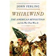 Whirlwind The American Revolution and the War That Won It by Ferling, John, 9781620401743