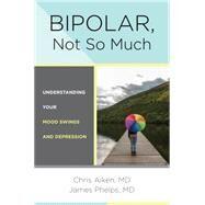 Bipolar, Not So Much by Aiken, Chris; Phelps, James, 9780393711745