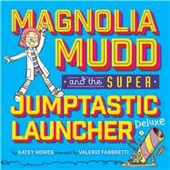 Magnolia Mudd And The Super Jumptastic Launcher Deluxe by Howes, Katey; Fabbretti, Valerio, 9781454921745