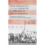 Dam Projects and the Growth of American Archaeology: The River Basin Surveys and the Interagency Archeological Salvage Program by Banks,Kimball M, 9781611321746