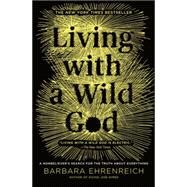 Living with a Wild God by Ehrenreich, Barbara, 9781455501748