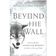Beyond the Wall : Exploring George R. R. Martin's A Song of Ice and Fire, from A Game of Thrones to A Dance with Dragons by Lowder, James, 9781936661749
