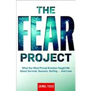 The Fear Project What Our Most Primal Emotion Taught Me About Survival, Success, Surfing . . . and Love by Yogis, Jaimal, 9781609611750