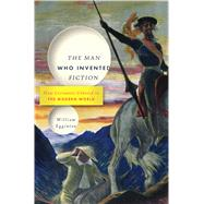 The Man Who Invented Fiction How Cervantes Ushered in the Modern World by Egginton, William, 9781620401750