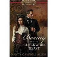 Beauty and the Clockwork Beast by Allen, Nancy Campbell, 9781629721750