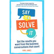 Say It and Solve It Get the results you want from the business conversations that count by James, Karl, 9780273791751