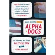 Alpha Dogs The Americans Who Turned Political Spin into a Global Business by Harding, James, 9780374531751