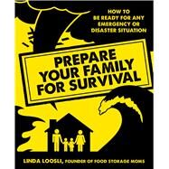 Prepare Your Family for Survival How to Be Ready for Any Emergency or Disaster Situation by Loosli, Linda, 9781624141751