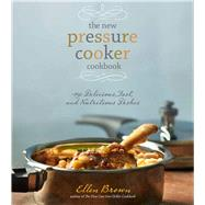 The New Pressure Cooker Cookbook 150 Delicious, Fast, and Nutritious Dishes by Brown, Ellen, 9781454921752