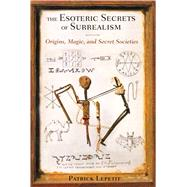 The Esoteric Secrets of Surrealism by Lepetit, Patrick; Graham, Jon E., 9781620551752