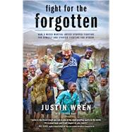 Fight for the Forgotten How a Mixed Martial Artist Stopped Fighting for Himself and Started Fighting for Others by Wren, Justin; Hunt, Loretta, 9781476791753