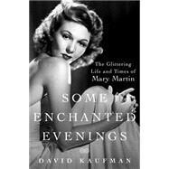 Some Enchanted Evenings The Glittering Life and Times of Mary Martin by Kaufman, David, 9781250031754