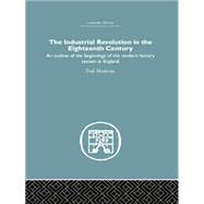 The Industrial Revolution in the Eighteenth Century: An outline of the beginnings of the modern factory system in England by Mantoux,Paul, 9781138861756