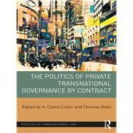 The Politics of Private Transnational Governance by Contract by Cutler; A. Claire, 9781138221758