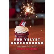 Red Velvet Underground A Rock Memoir, with Recipes by Smith, Freda Love, 9781572841758