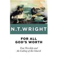 For All God's Worth: True Worship and the Calling of the Church by Wright, N. T., 9780802871763