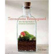 Terrariums Reimagined Mini Worlds Made in Creative Containers by Geiger, Kat, 9781612431765