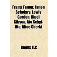 Frantz Fanon : Fanon Scholars, Lewis Gordon, Nigel Gibson, Ato Sekyi-Otu, Alice Cherki by , 9781156341766