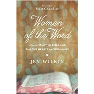 Women of the Word: How to Study the Bible With Both Our Hearts and Our Minds by Wilkin, Jen; Chandler, Matt, 9781433541766
