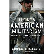 The New American Militarism How Americans Are Seduced by War by Bacevich, Andrew J., 9780199931767