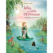 Lily, the Little Elf Princess by Dahle, Stefanie; Wilson, David Henry, 9780735841772
