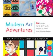 Modern Art Adventures: 36 Creative, Hands-on Projects Inspired by Artists from Monet to Banksy by Pitamic, Maja; Laidlaw, Jill; Ropeik, Rachel, 9781613731772