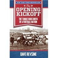 The Opening Kickoff The Tumultuous Birth of a Football Nation by Revsine, Dave, 9780762791774