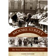 Moore Street: The Story of Dublin's Market District by Kennerk, Barry, 9781781171776
