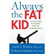 Always the Fat Kid The Truth About the Enduring Effects of Childhood Obesity by Warren, Jacob; Smalley, K. Bryant, 9780230341777