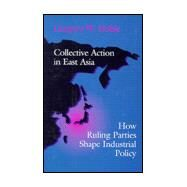 Collective Action in East Asia: How Ruling Parties Shape Industrial Policy by Noble, Gregory W., 9780801431777