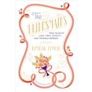 The Bridesmaids True Tales of Love, Envy, Loyalty . . . and Terrible Dresses by Lynch, Eimear; Yanagihara, Hanya, 9781250041777