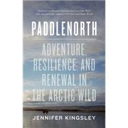 Paddlenorth Adventure, Resilience, and Renewal in the Arctic Wild by Kingsley, Jennifer, 9781771641777