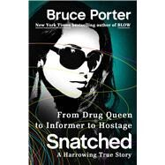 Snatched From Drug Queen to Informer to Hostage--A Harrowing True Story by Porter, Bruce, 9781250031778