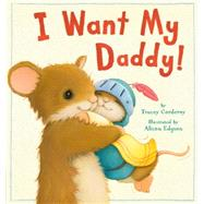 I Want My Daddy! by Corderoy, Tracey; Edgson, Alison, 9781589251779