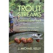 Trout Streams of Central New York by Kelly, J. Michael, 9781580801782