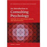 An Introduction to Consulting Psychology: Working With Individuals, Groups, and Organizations by Lowman, Rodney L., 9781433821783