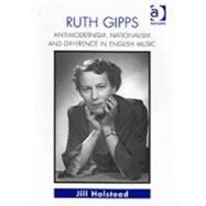 Ruth Gipps: Anti-Modernism, Nationalism and Difference in English Music by Halstead,Jill, 9780754601784