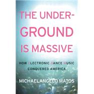 The Underground Is Massive: How Electronic Dance Music Conquered America by Matos, Michaelangelo, 9780062271785