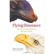 Flying Dinosaurs: How Fearsome Reptiles Became Birds by Pickrell, John, 9780231171786