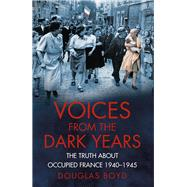 Voices from the Dark Years: The Truth About Occupied France 1940-1945 by Boyd, Douglas, 9780750961790