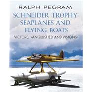 Schneider Trophy Seaplanes and Flying Boats: Victors, Vanquished and Visions by Pegram, Ralph, 9781781551790