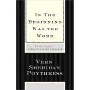 In the Beginning Was the Word : Language - A God-Centered Approach by Poythress, Vern S., 9781433501791